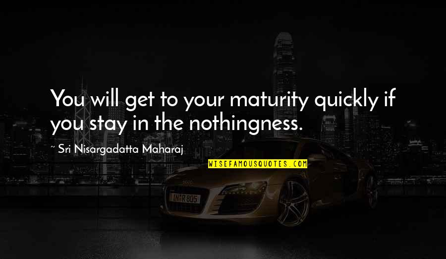 Beth Revis Leadership Quotes By Sri Nisargadatta Maharaj: You will get to your maturity quickly if