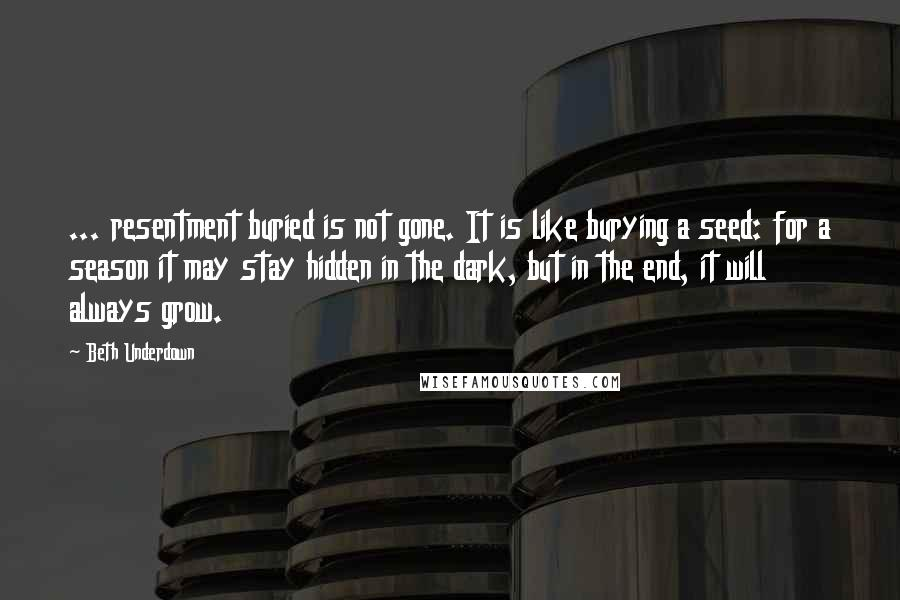 Beth Underdown quotes: ... resentment buried is not gone. It is like burying a seed: for a season it may stay hidden in the dark, but in the end, it will always grow.