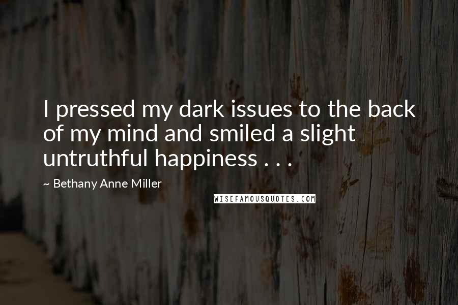 Bethany Anne Miller quotes: I pressed my dark issues to the back of my mind and smiled a slight untruthful happiness . . .