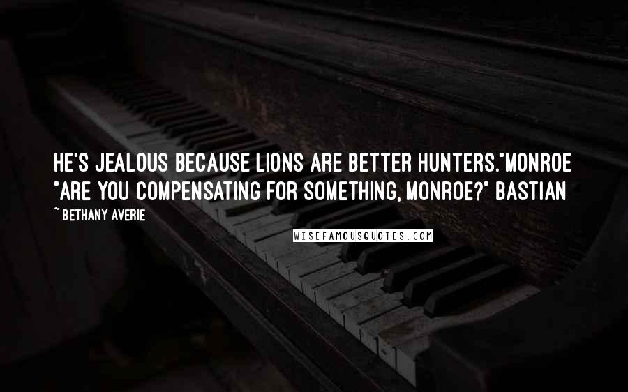 "Bethany Averie quotes: He's jealous because lions are better hunters.""Monroe ""Are you compensating for something, Monroe?"" Bastian"