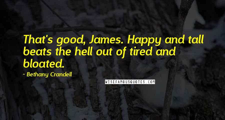 Bethany Crandell quotes: That's good, James. Happy and tall beats the hell out of tired and bloated.