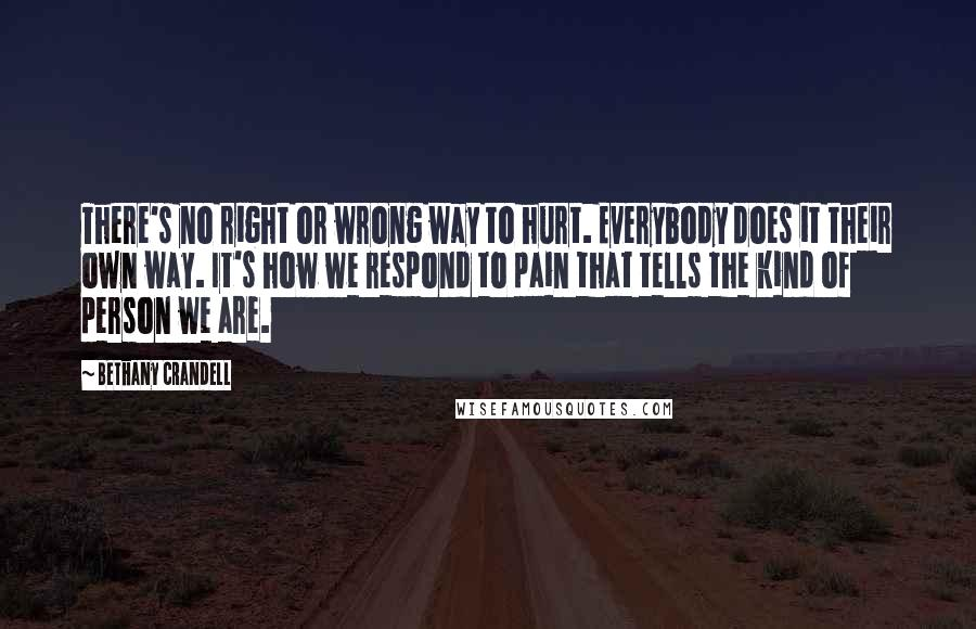 Bethany Crandell quotes: There's no right or wrong way to hurt. Everybody does it their own way. It's how we respond to pain that tells the kind of person we are.