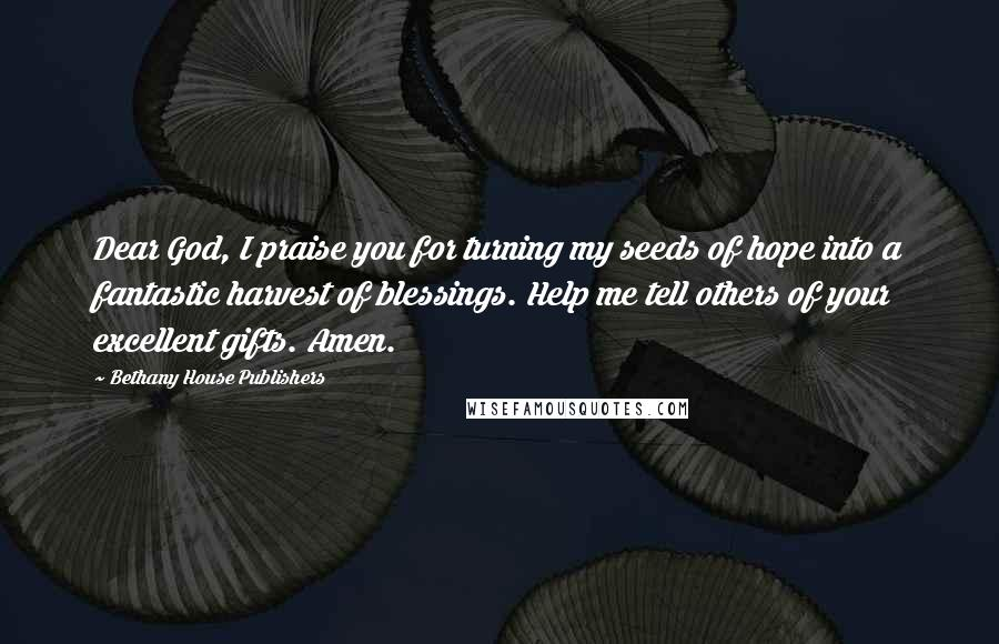 Bethany House Publishers quotes: Dear God, I praise you for turning my seeds of hope into a fantastic harvest of blessings. Help me tell others of your excellent gifts. Amen.
