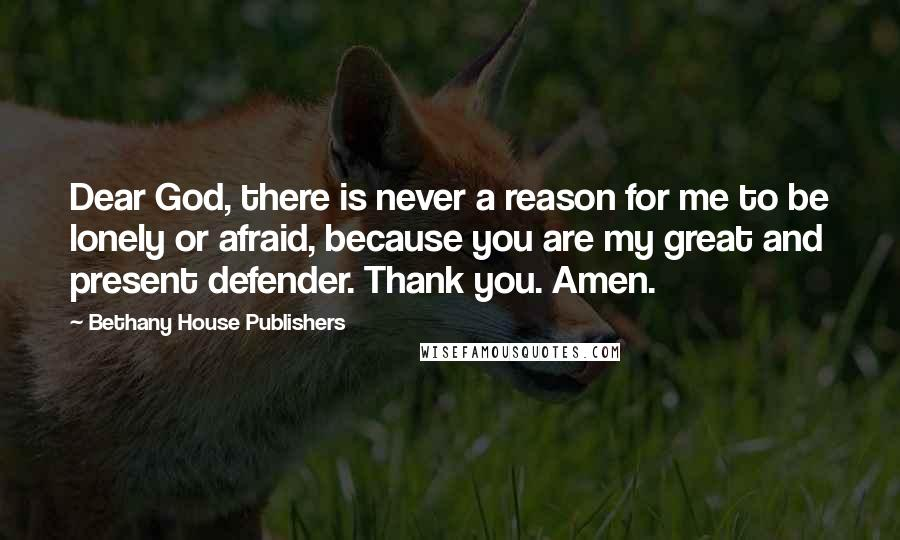 Bethany House Publishers quotes: Dear God, there is never a reason for me to be lonely or afraid, because you are my great and present defender. Thank you. Amen.
