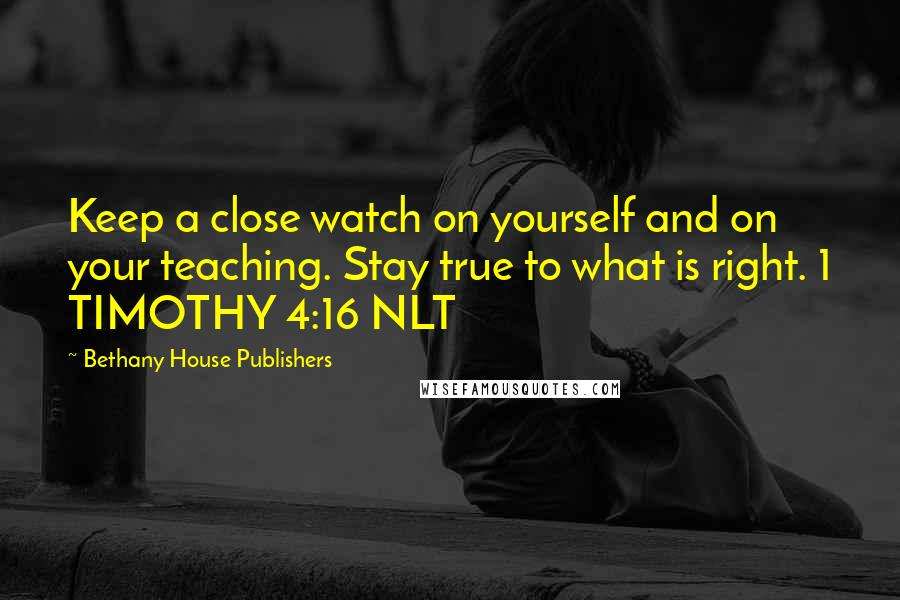 Bethany House Publishers quotes: Keep a close watch on yourself and on your teaching. Stay true to what is right. 1 TIMOTHY 4:16 NLT