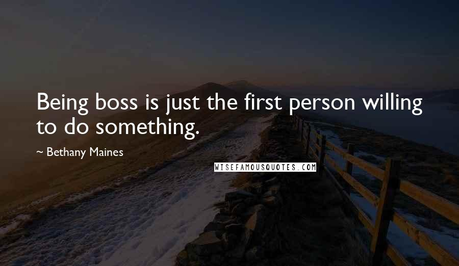 Bethany Maines quotes: Being boss is just the first person willing to do something.