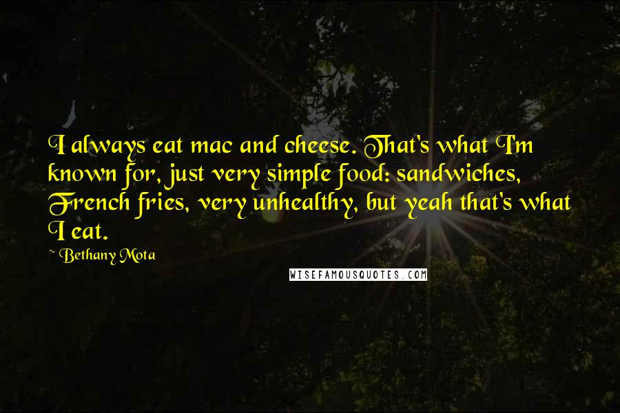 Bethany Mota quotes: I always eat mac and cheese. That's what I'm known for, just very simple food: sandwiches, French fries, very unhealthy, but yeah that's what I eat.