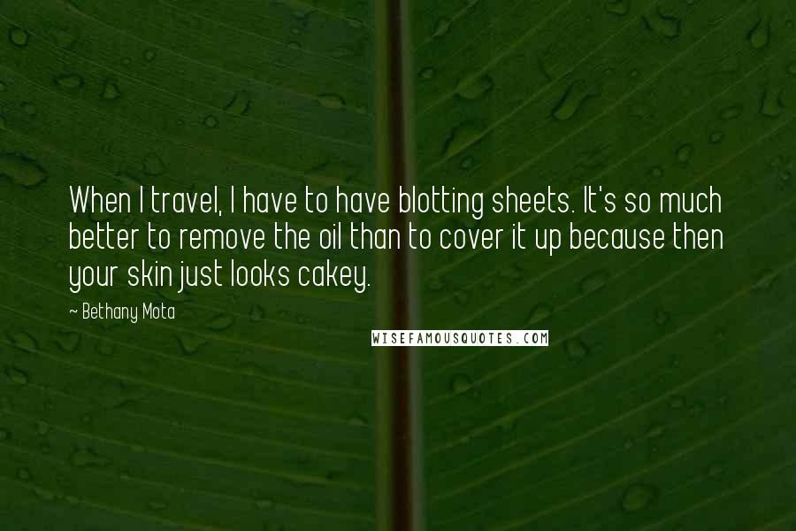 Bethany Mota quotes: When I travel, I have to have blotting sheets. It's so much better to remove the oil than to cover it up because then your skin just looks cakey.