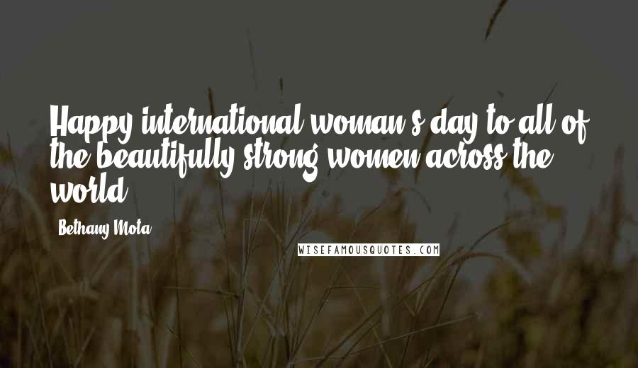 Bethany Mota quotes: Happy international woman's day to all of the beautifully strong women across the world