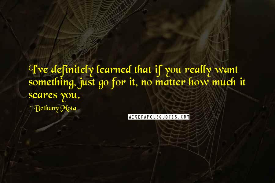 Bethany Mota quotes: I've definitely learned that if you really want something, just go for it, no matter how much it scares you.