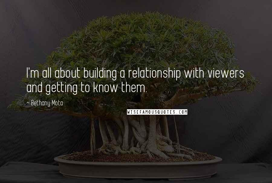 Bethany Mota quotes: I'm all about building a relationship with viewers and getting to know them.