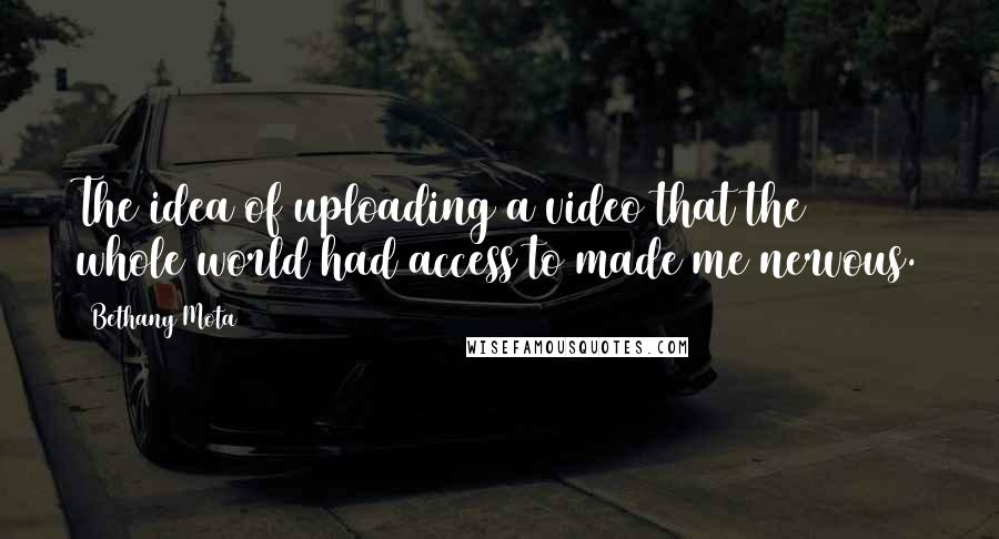 Bethany Mota quotes: The idea of uploading a video that the whole world had access to made me nervous.