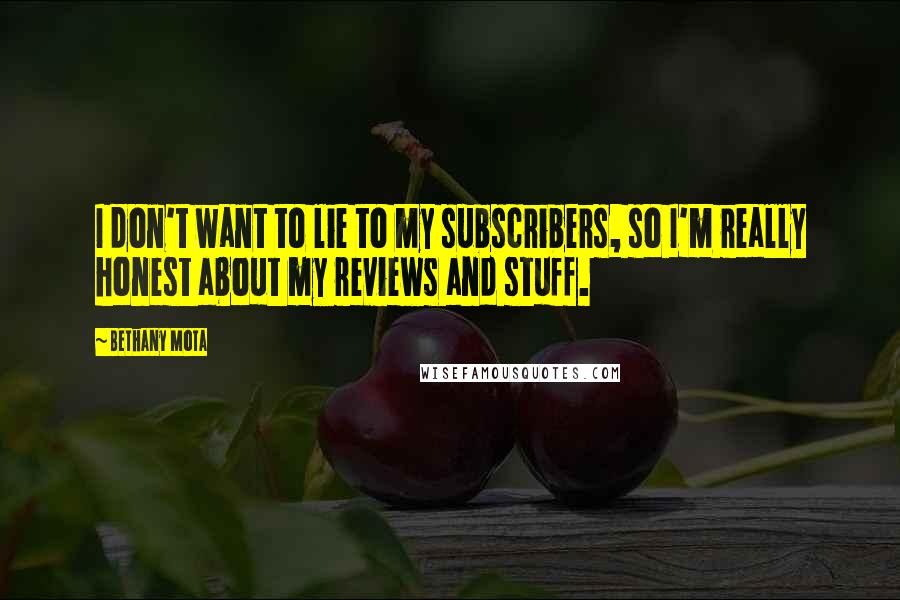 Bethany Mota quotes: I don't want to lie to my subscribers, so I'm really honest about my reviews and stuff.