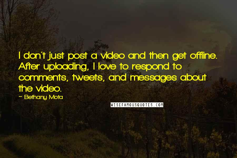 Bethany Mota quotes: I don't just post a video and then get offline. After uploading, I love to respond to comments, tweets, and messages about the video.