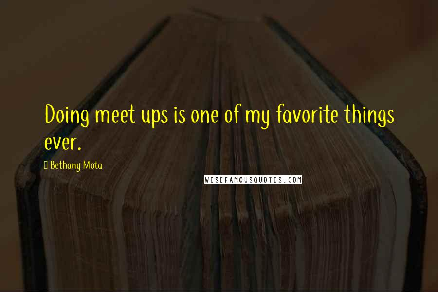 Bethany Mota quotes: Doing meet ups is one of my favorite things ever.