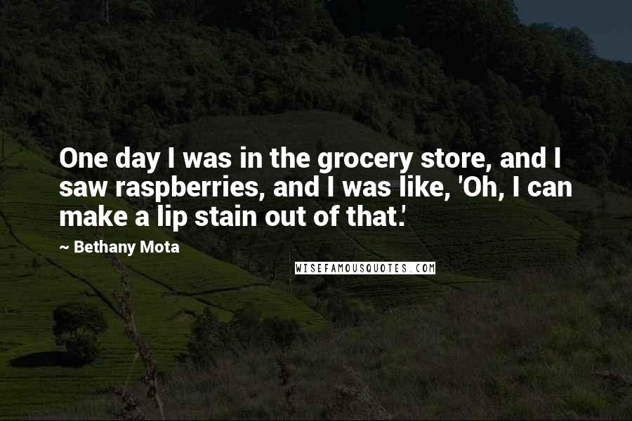 Bethany Mota quotes: One day I was in the grocery store, and I saw raspberries, and I was like, 'Oh, I can make a lip stain out of that.'