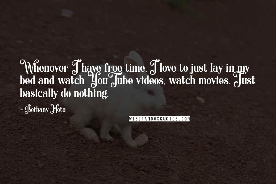 Bethany Mota quotes: Whenever I have free time, I love to just lay in my bed and watch YouTube videos, watch movies. Just basically do nothing.