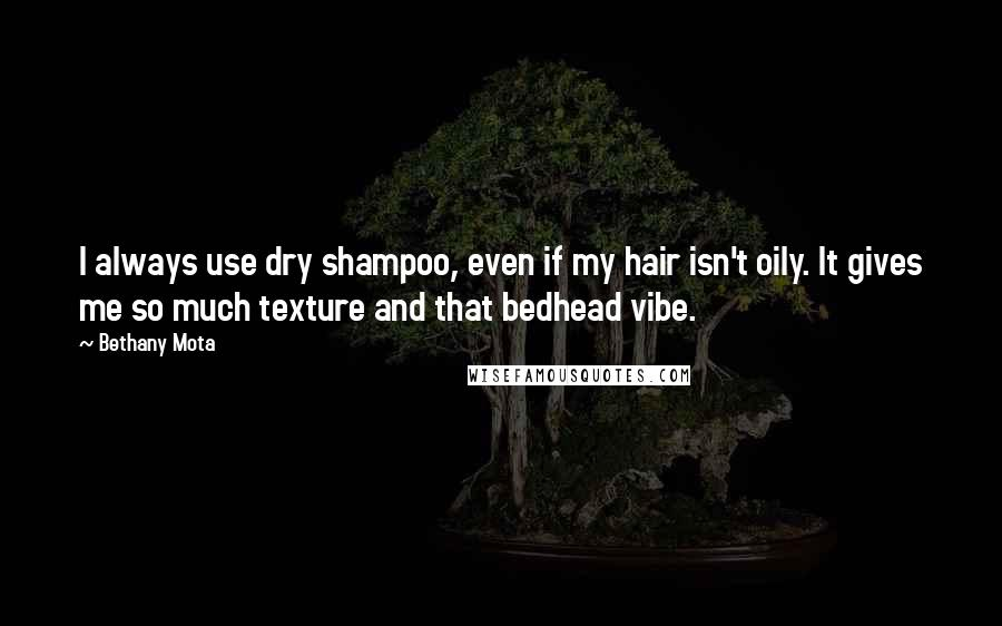 Bethany Mota quotes: I always use dry shampoo, even if my hair isn't oily. It gives me so much texture and that bedhead vibe.