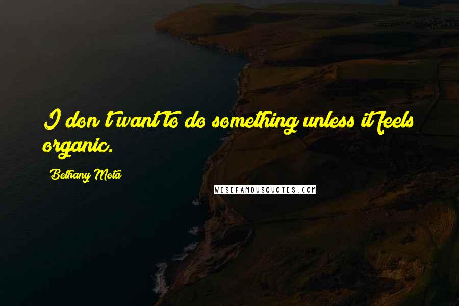 Bethany Mota quotes: I don't want to do something unless it feels organic.