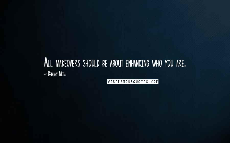 Bethany Mota quotes: All makeovers should be about enhancing who you are.