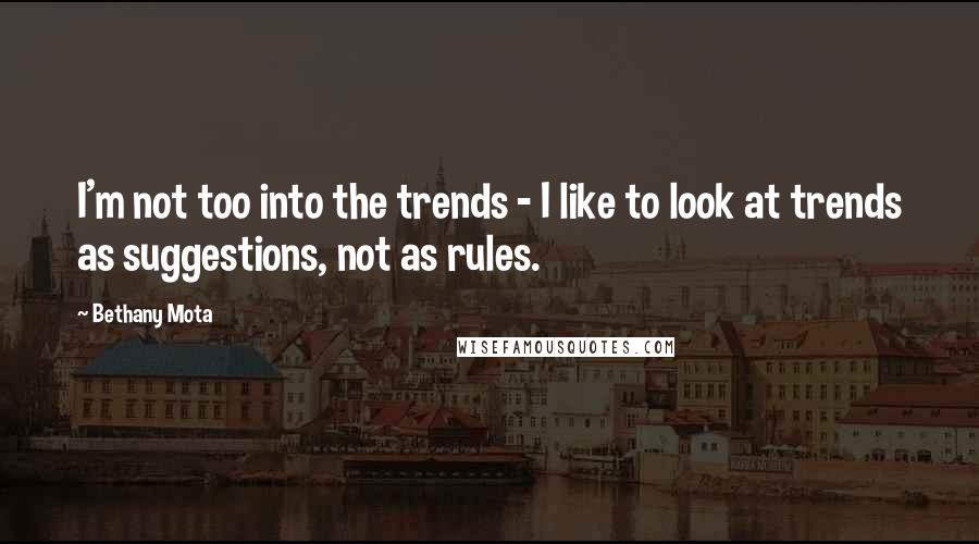 Bethany Mota quotes: I'm not too into the trends - I like to look at trends as suggestions, not as rules.