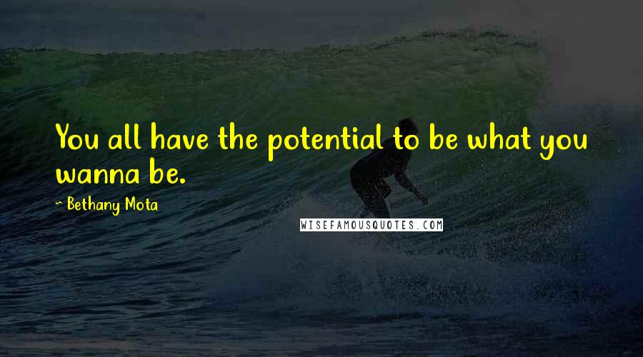 Bethany Mota quotes: You all have the potential to be what you wanna be.