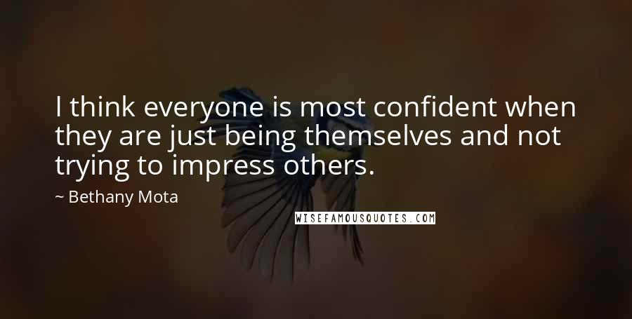 Bethany Mota quotes: I think everyone is most confident when they are just being themselves and not trying to impress others.