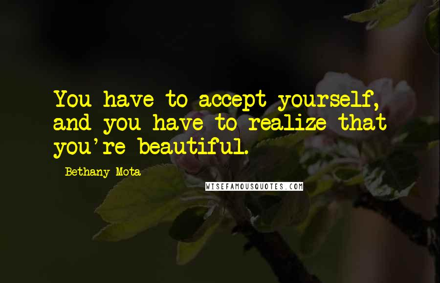 Bethany Mota quotes: You have to accept yourself, and you have to realize that you're beautiful.