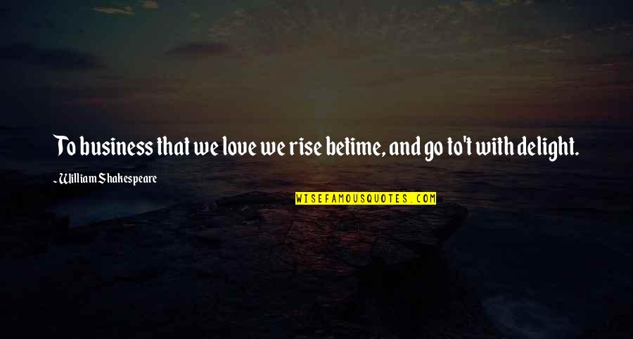 Betime Quotes By William Shakespeare: To business that we love we rise betime,