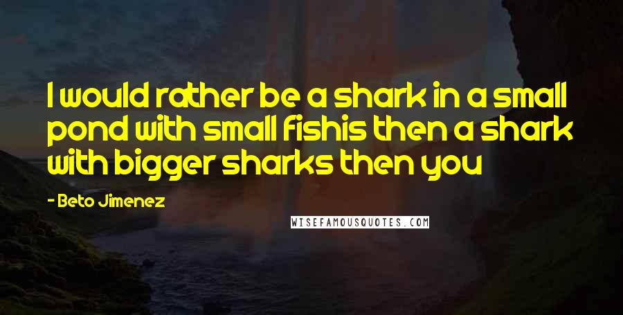 Beto Jimenez quotes: I would rather be a shark in a small pond with small fishis then a shark with bigger sharks then you