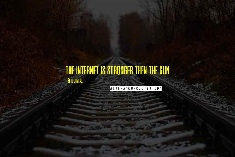 Beto Jimenez quotes: the internet is stronger then the gun