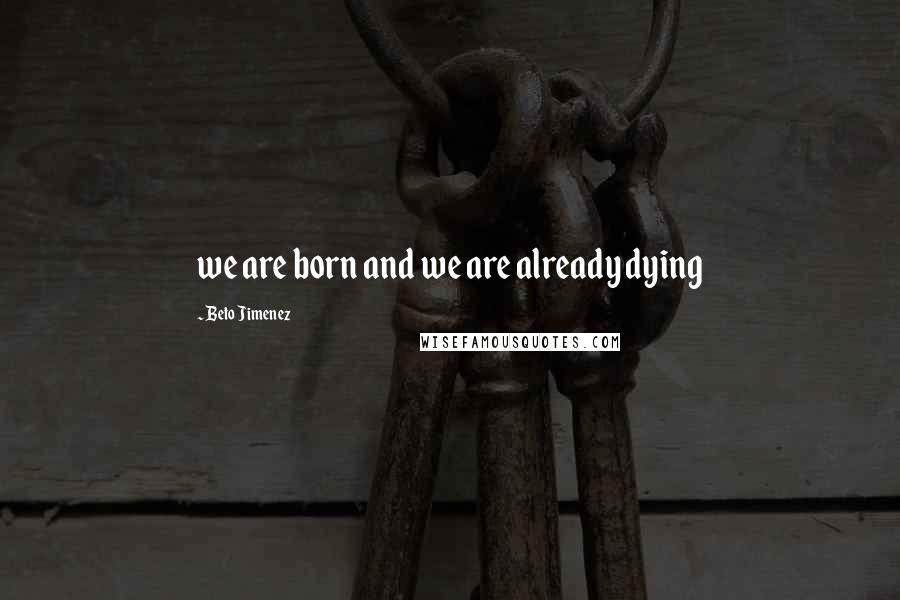 Beto Jimenez quotes: we are born and we are already dying