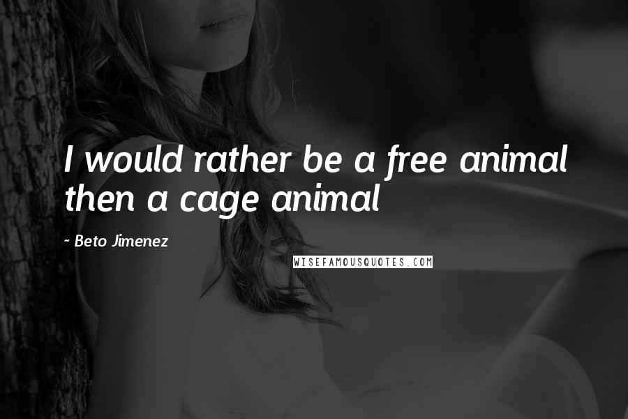 Beto Jimenez quotes: I would rather be a free animal then a cage animal