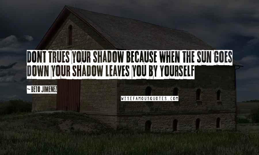 Beto Jimenez quotes: Dont trues your shadow because when the sun goes down your shadow leaves you by yourself