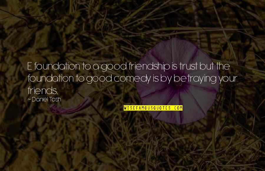 Betraying Your Best Friend Quotes By Daniel Tosh: E foundation to a good friendship is trust