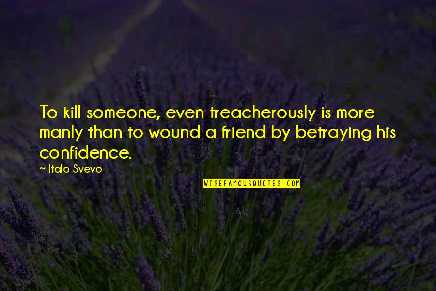 Betraying Your Best Friend Quotes By Italo Svevo: To kill someone, even treacherously is more manly