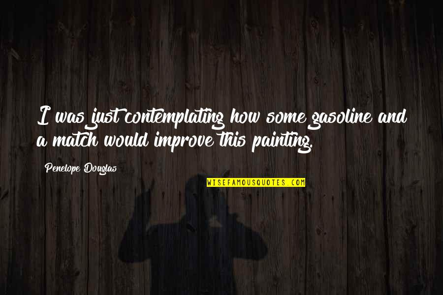 Betraying Your Best Friend Quotes By Penelope Douglas: I was just contemplating how some gasoline and