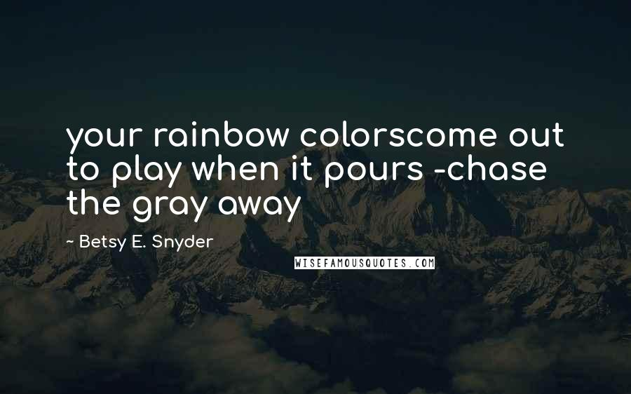 Betsy E. Snyder quotes: your rainbow colorscome out to play when it pours -chase the gray away