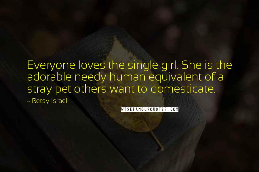 Betsy Israel quotes: Everyone loves the single girl. She is the adorable needy human equivalent of a stray pet others want to domesticate.