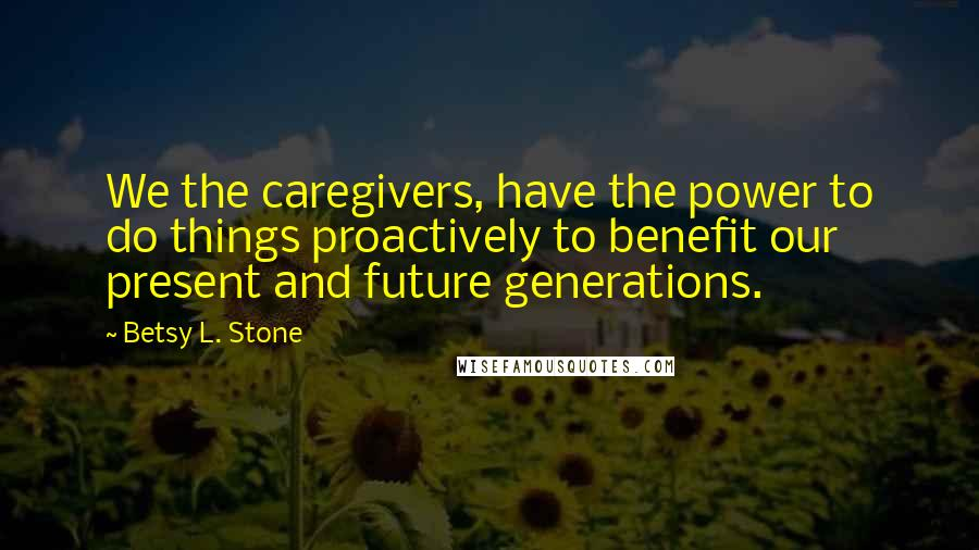 Betsy L. Stone quotes: We the caregivers, have the power to do things proactively to benefit our present and future generations.