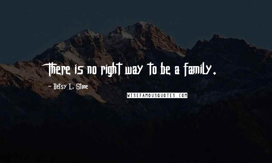 Betsy L. Stone quotes: There is no right way to be a family.