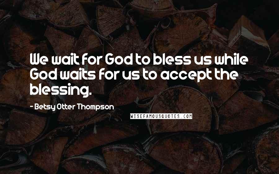 Betsy Otter Thompson quotes: We wait for God to bless us while God waits for us to accept the blessing.
