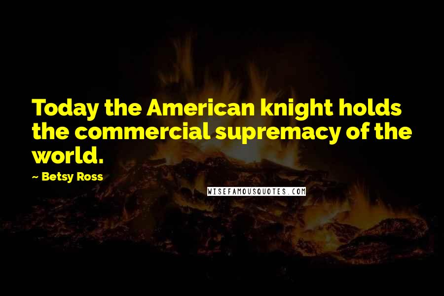 Betsy Ross quotes: Today the American knight holds the commercial supremacy of the world.