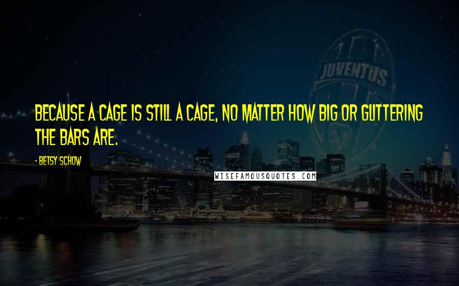 Betsy Schow quotes: Because a cage is still a cage, no matter how big or glittering the bars are.