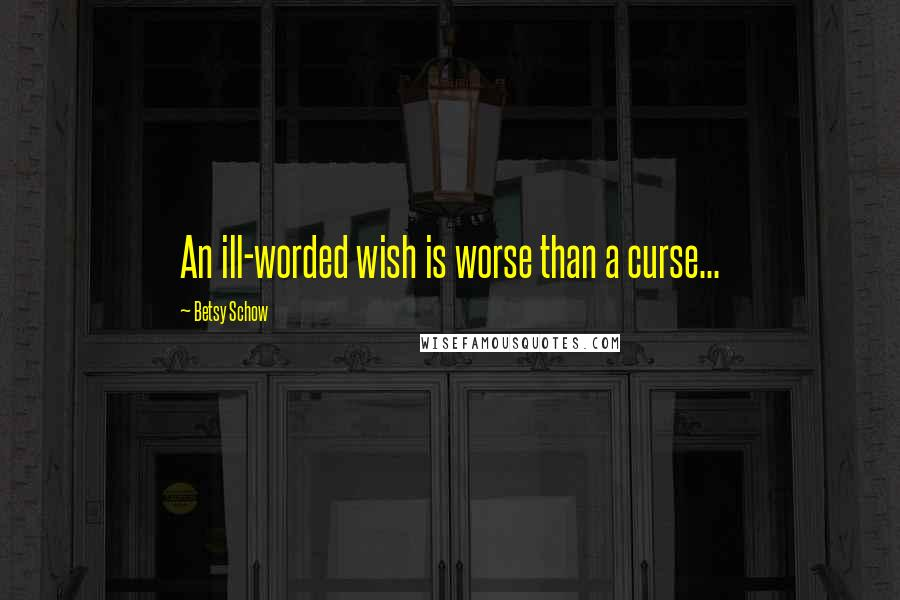 Betsy Schow quotes: An ill-worded wish is worse than a curse...