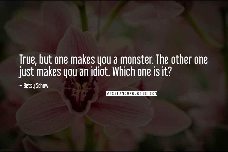 Betsy Schow quotes: True, but one makes you a monster. The other one just makes you an idiot. Which one is it?