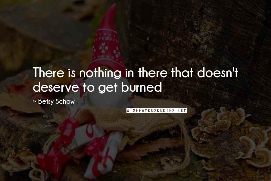 Betsy Schow quotes: There is nothing in there that doesn't deserve to get burned
