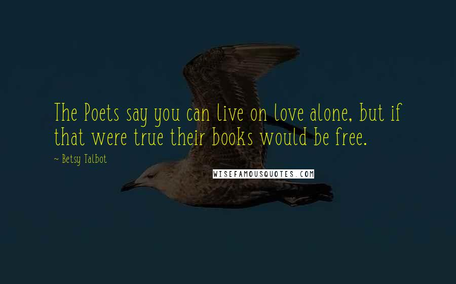 Betsy Talbot quotes: The Poets say you can live on love alone, but if that were true their books would be free.