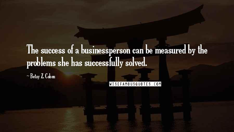 Betsy Z. Cohen quotes: The success of a businessperson can be measured by the problems she has successfully solved.