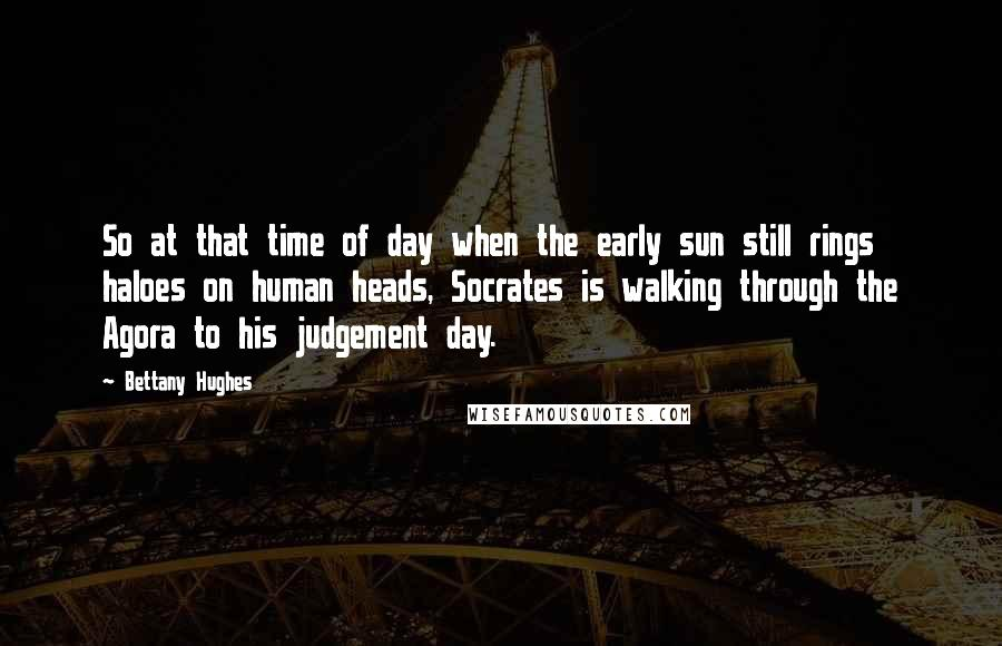 Bettany Hughes quotes: So at that time of day when the early sun still rings haloes on human heads, Socrates is walking through the Agora to his judgement day.